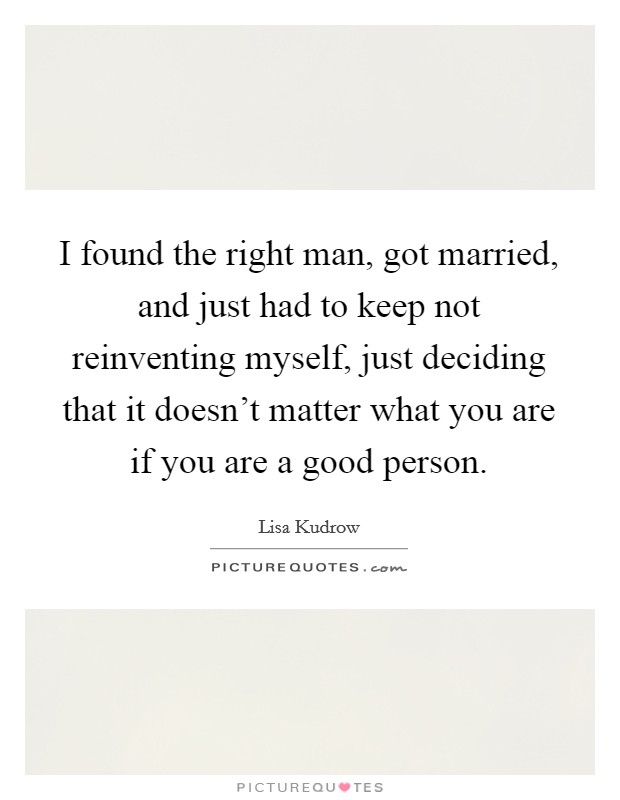 I found the right man, got married, and just had to keep not reinventing myself, just deciding that it doesn't matter what you are if you are a good person Picture Quote #1