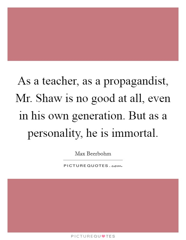 As a teacher, as a propagandist, Mr. Shaw is no good at all, even in his own generation. But as a personality, he is immortal Picture Quote #1