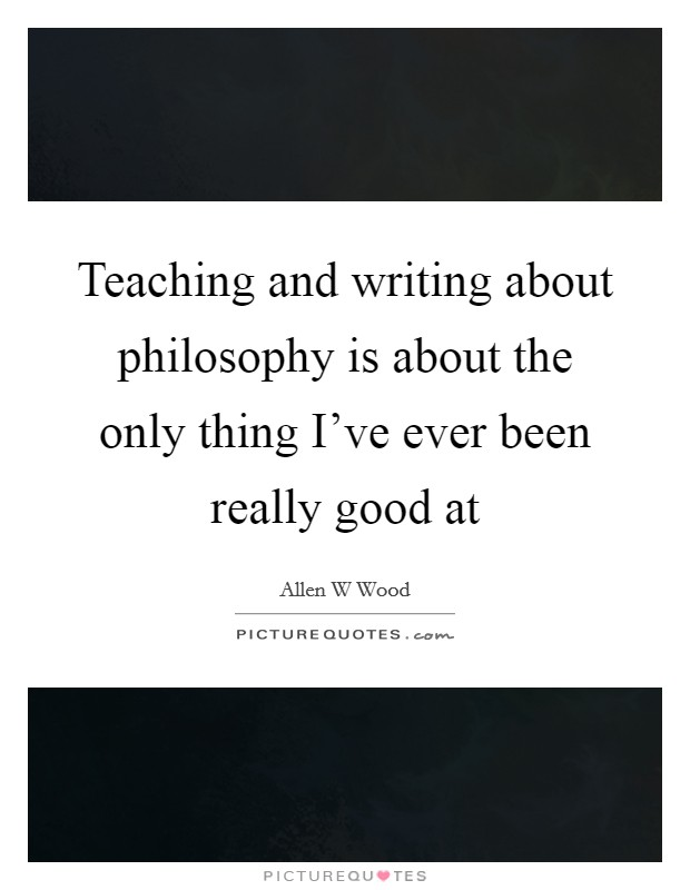Teaching and writing about philosophy is about the only ...