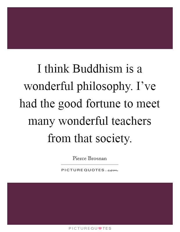 I think Buddhism is a wonderful philosophy. I've had the good fortune to meet many wonderful teachers from that society Picture Quote #1
