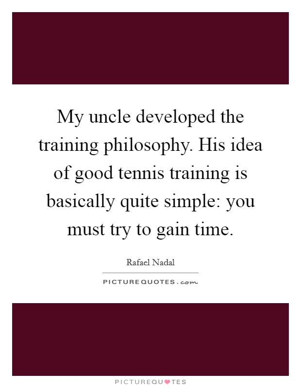 My uncle developed the training philosophy. His idea of good tennis training is basically quite simple: you must try to gain time Picture Quote #1