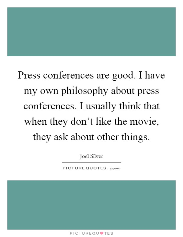 Press conferences are good. I have my own philosophy about press conferences. I usually think that when they don't like the movie, they ask about other things Picture Quote #1