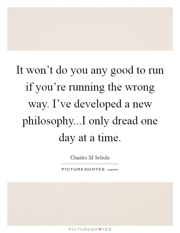 It won't do you any good to run if you're running the wrong way. I've developed a new philosophy...I only dread one day at a time Picture Quote #1