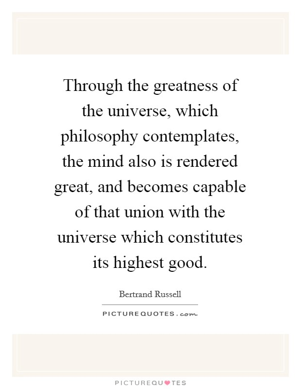 Through the greatness of the universe, which philosophy contemplates, the mind also is rendered great, and becomes capable of that union with the universe which constitutes its highest good Picture Quote #1