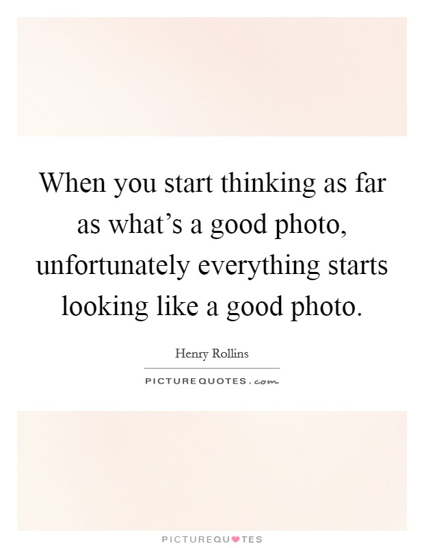When you start thinking as far as what's a good photo, unfortunately everything starts looking like a good photo Picture Quote #1