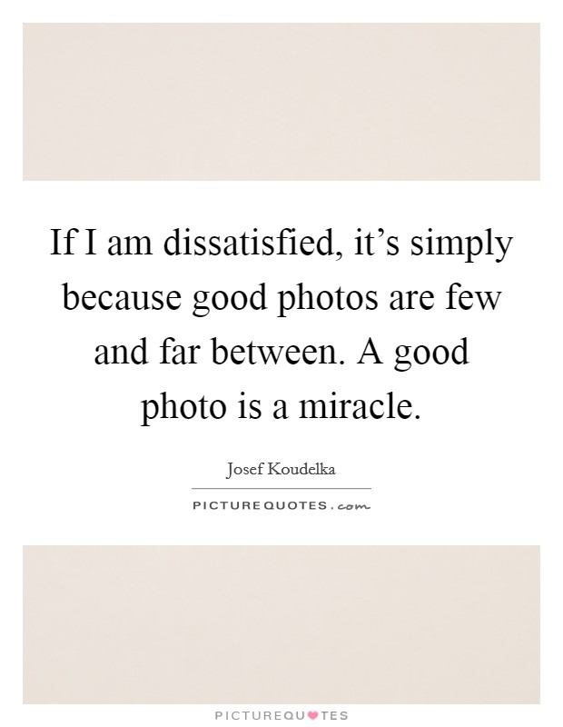If I am dissatisfied, it's simply because good photos are few and far between. A good photo is a miracle Picture Quote #1