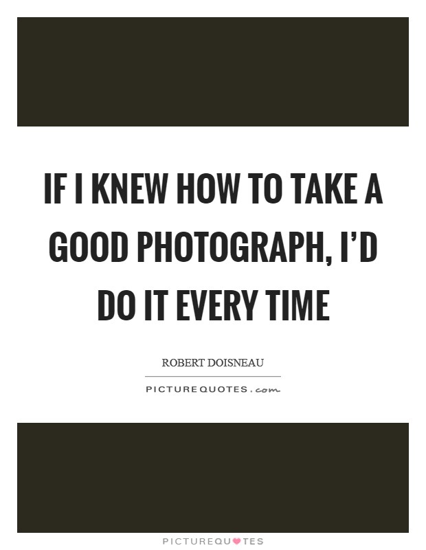 If I knew how to take a good photograph, I'd do it every time Picture Quote #1