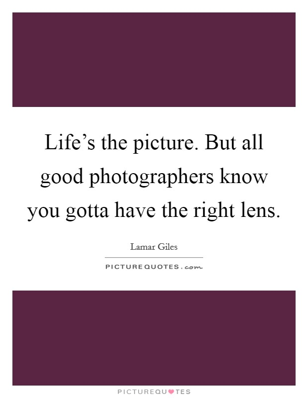 Life's the picture. But all good photographers know you gotta have the right lens Picture Quote #1