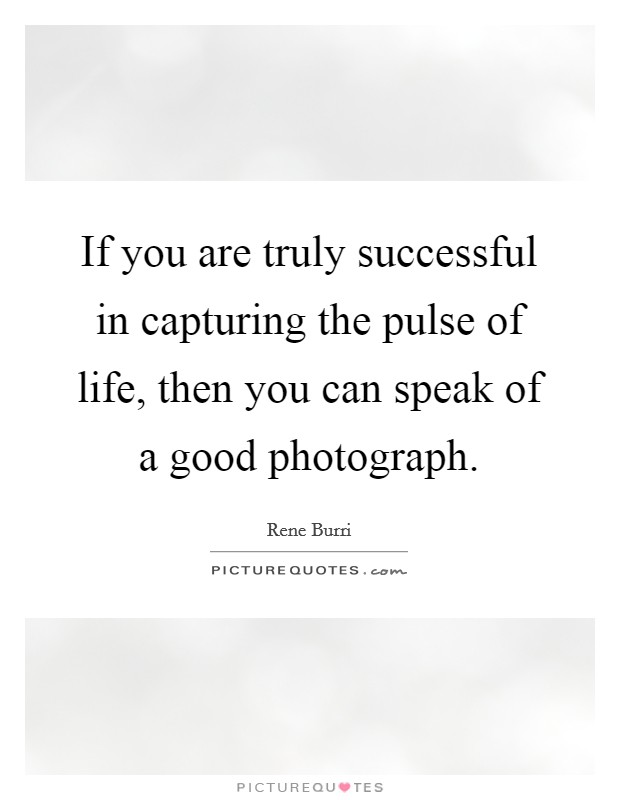 If you are truly successful in capturing the pulse of life, then you can speak of a good photograph Picture Quote #1