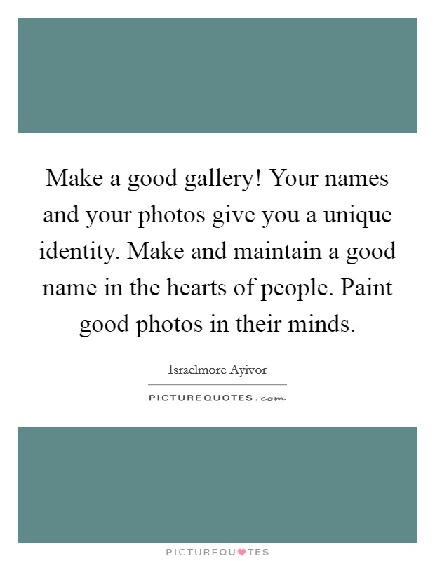 Make a good gallery! Your names and your photos give you a unique identity. Make and maintain a good name in the hearts of people. Paint good photos in their minds Picture Quote #1
