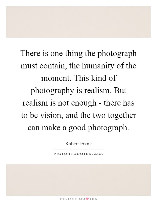 There is one thing the photograph must contain, the humanity of the moment. This kind of photography is realism. But realism is not enough - there has to be vision, and the two together can make a good photograph Picture Quote #1