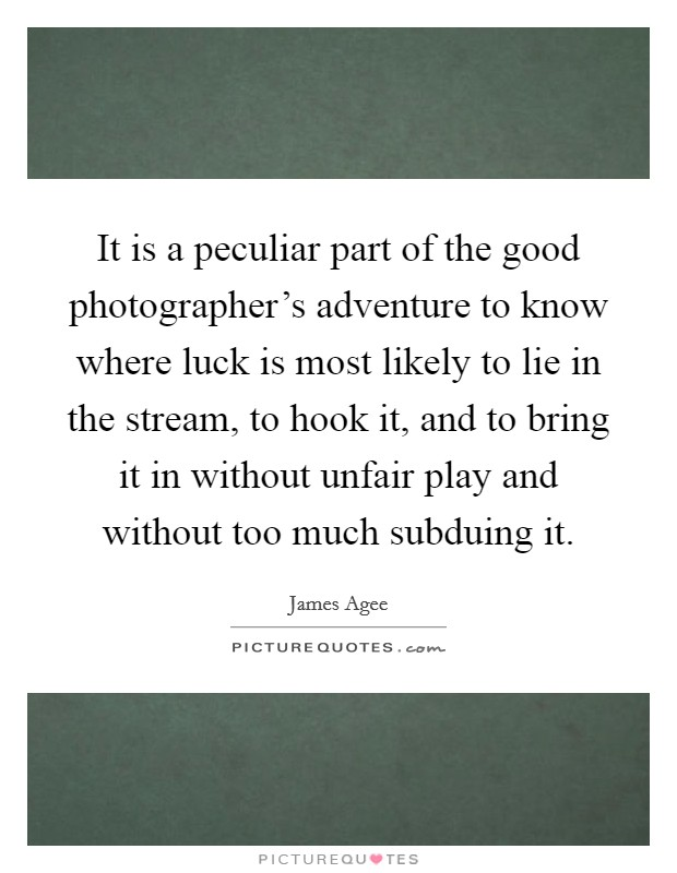 It is a peculiar part of the good photographer's adventure to know where luck is most likely to lie in the stream, to hook it, and to bring it in without unfair play and without too much subduing it Picture Quote #1