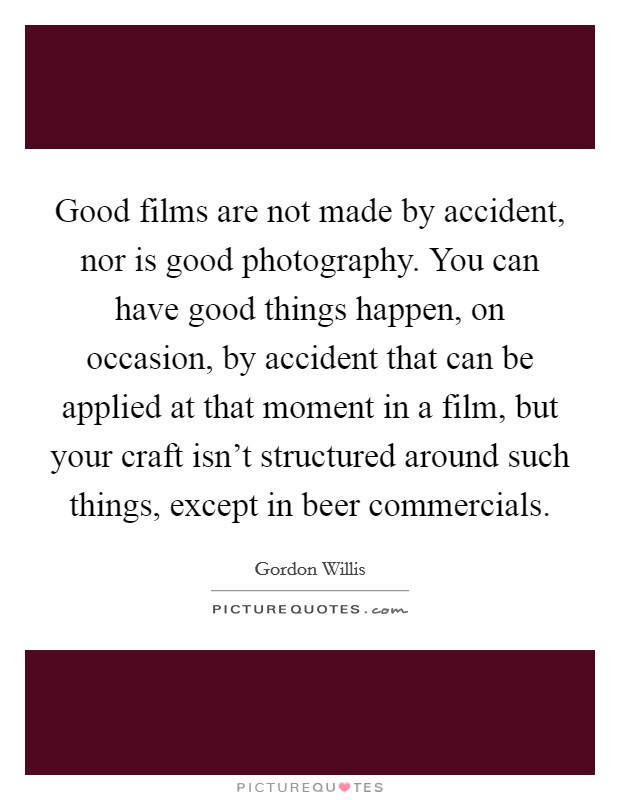 Good films are not made by accident, nor is good photography. You can have good things happen, on occasion, by accident that can be applied at that moment in a film, but your craft isn't structured around such things, except in beer commercials Picture Quote #1