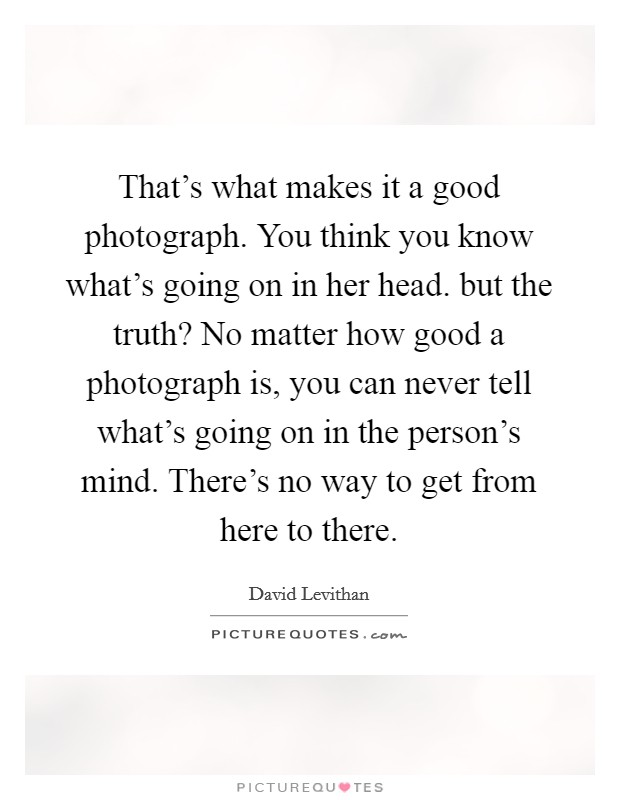 That's what makes it a good photograph. You think you know what's going on in her head. but the truth? No matter how good a photograph is, you can never tell what's going on in the person's mind. There's no way to get from here to there Picture Quote #1