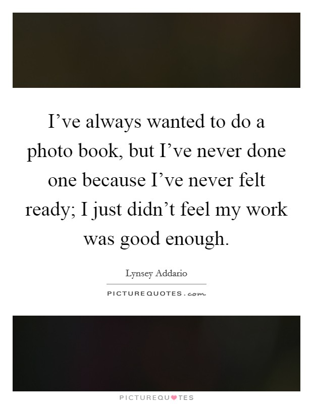 I've always wanted to do a photo book, but I've never done one because I've never felt ready; I just didn't feel my work was good enough Picture Quote #1