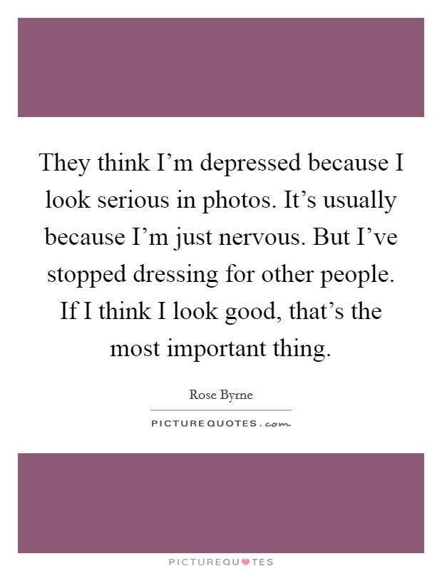 They think I'm depressed because I look serious in photos. It's usually because I'm just nervous. But I've stopped dressing for other people. If I think I look good, that's the most important thing Picture Quote #1