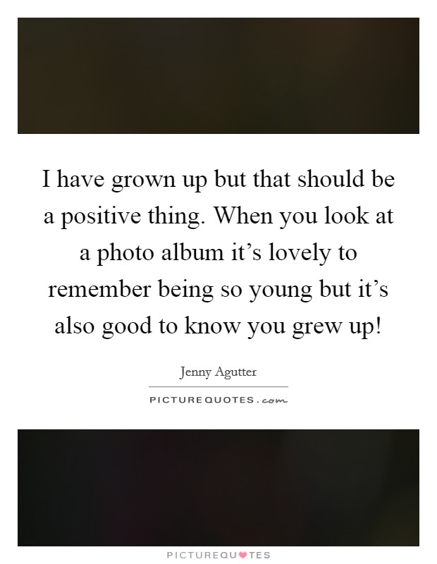 I have grown up but that should be a positive thing. When you look at a photo album it's lovely to remember being so young but it's also good to know you grew up! Picture Quote #1