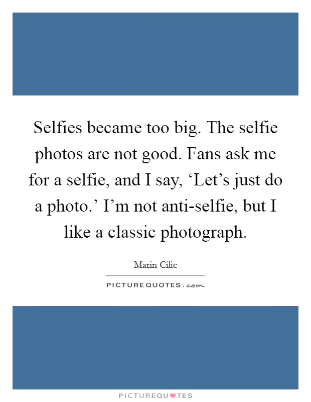 Selfies became too big. The selfie photos are not good. Fans ask me for a selfie, and I say, 'Let's just do a photo.' I'm not anti-selfie, but I like a classic photograph Picture Quote #1
