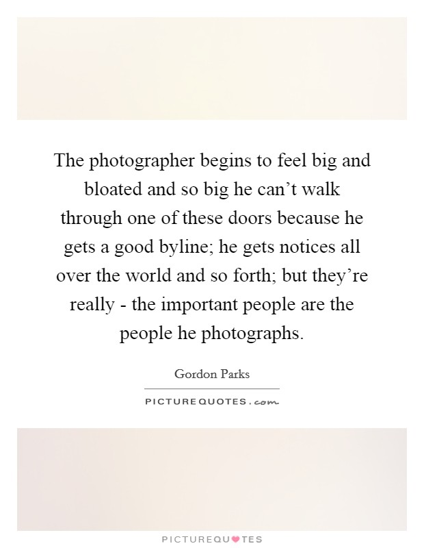 The photographer begins to feel big and bloated and so big he can't walk through one of these doors because he gets a good byline; he gets notices all over the world and so forth; but they're really - the important people are the people he photographs Picture Quote #1