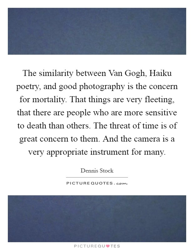 The similarity between Van Gogh, Haiku poetry, and good photography is the concern for mortality. That things are very fleeting, that there are people who are more sensitive to death than others. The threat of time is of great concern to them. And the camera is a very appropriate instrument for many Picture Quote #1