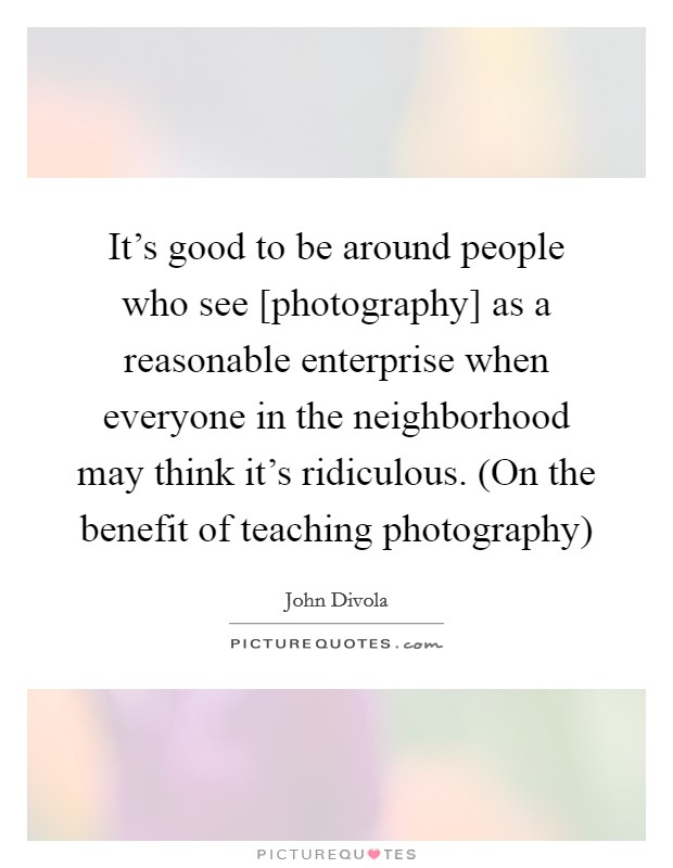 It's good to be around people who see [photography] as a reasonable enterprise when everyone in the neighborhood may think it's ridiculous. (On the benefit of teaching photography) Picture Quote #1