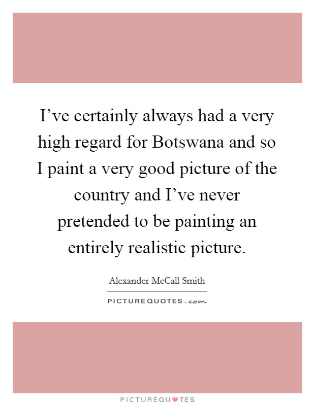 I've certainly always had a very high regard for Botswana and so I paint a very good picture of the country and I've never pretended to be painting an entirely realistic picture Picture Quote #1