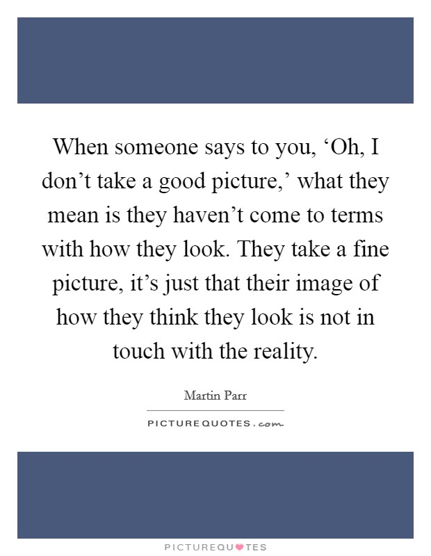 When someone says to you, 'Oh, I don't take a good picture,' what they mean is they haven't come to terms with how they look. They take a fine picture, it's just that their image of how they think they look is not in touch with the reality Picture Quote #1