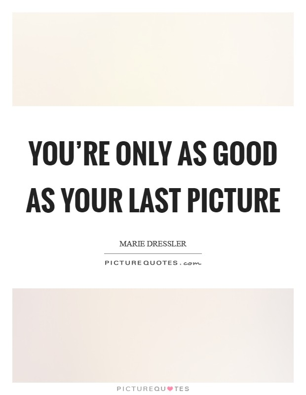 You're only as good as your last picture Picture Quote #1
