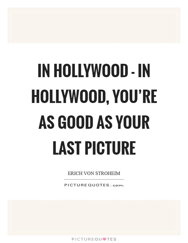 In Hollywood - in Hollywood, you're as good as your last picture Picture Quote #1