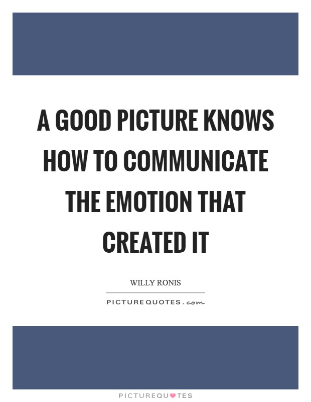 A good picture knows how to communicate the emotion that created it Picture Quote #1
