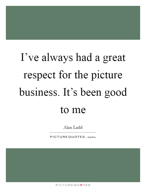 I've always had a great respect for the picture business. It's been good to me Picture Quote #1