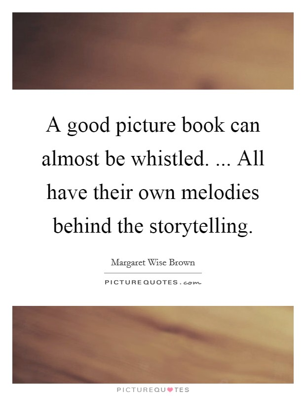 A good picture book can almost be whistled. ... All have their own melodies behind the storytelling Picture Quote #1
