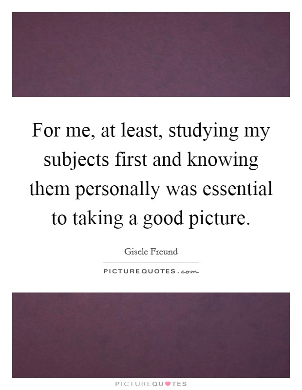 For me, at least, studying my subjects first and knowing them personally was essential to taking a good picture Picture Quote #1