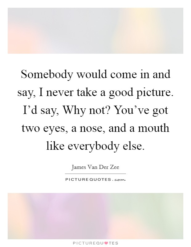 Somebody would come in and say, I never take a good picture. I'd say, Why not? You've got two eyes, a nose, and a mouth like everybody else Picture Quote #1