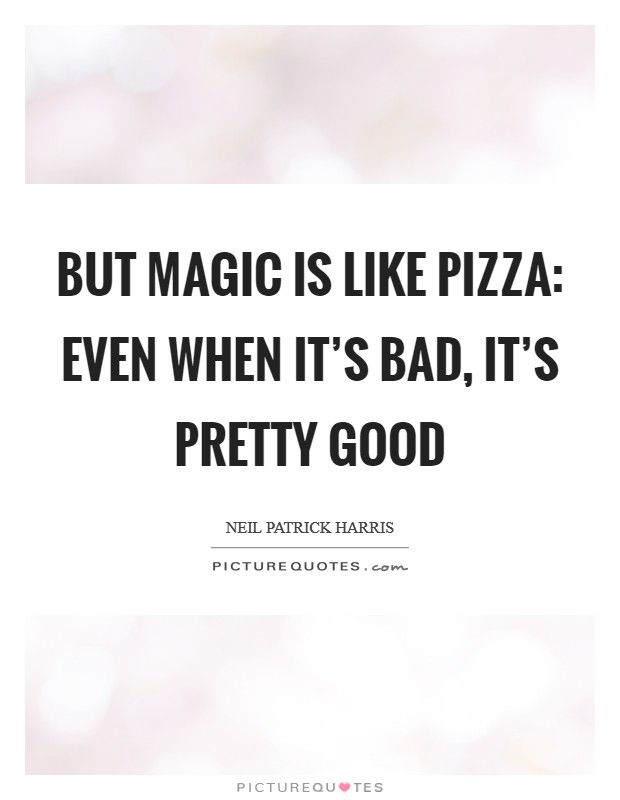 But magic is like pizza: even when it's bad, it's pretty good Picture Quote #1