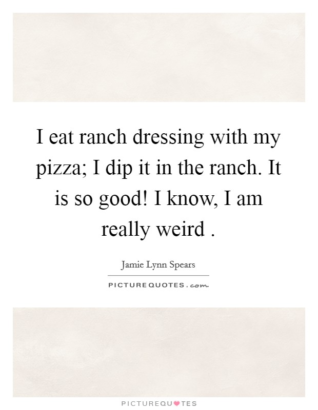 I eat ranch dressing with my pizza; I dip it in the ranch. It is so good! I know, I am really weird  Picture Quote #1