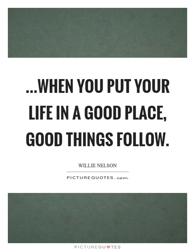 ...when you put your life in a good place, good things follow. Picture Quote #1