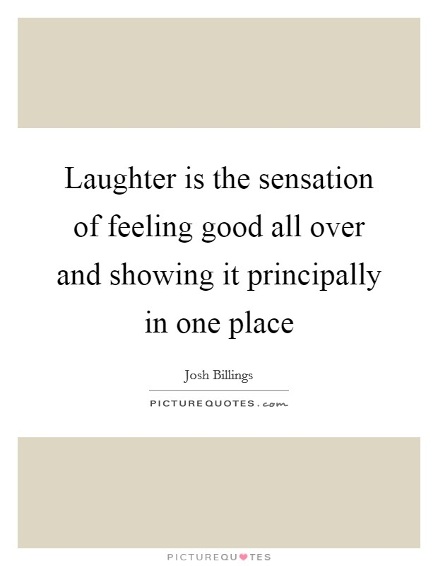 Laughter is the sensation of feeling good all over and showing it principally in one place Picture Quote #1