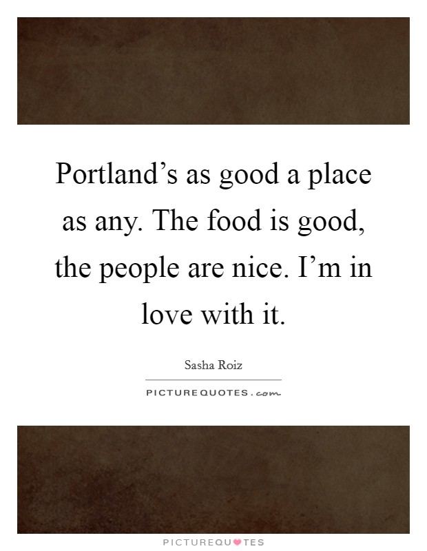 Portland's as good a place as any. The food is good, the people are nice. I'm in love with it Picture Quote #1