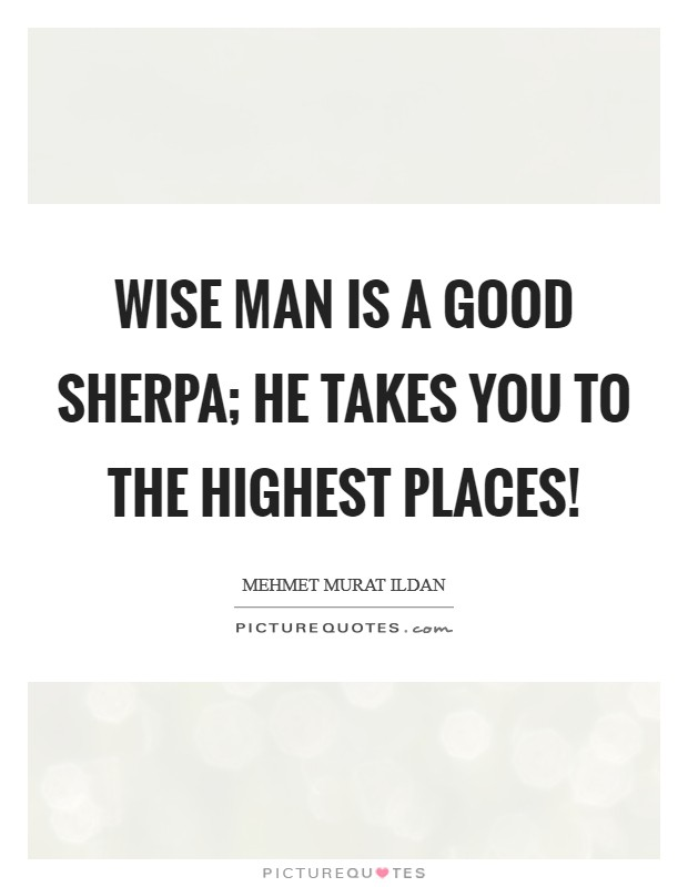 Wise man is a good Sherpa; he takes you to the highest places! Picture Quote #1