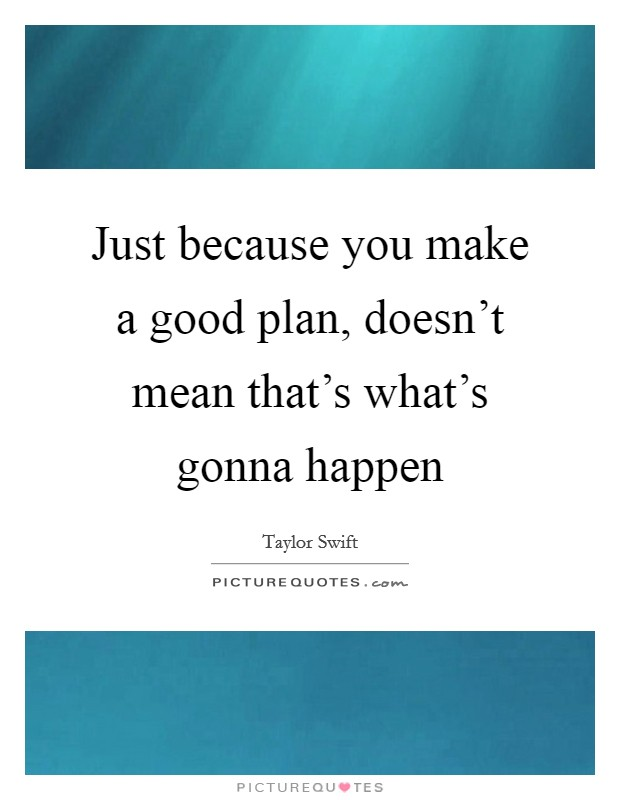 Just because you make a good plan, doesn't mean that's what's gonna happen Picture Quote #1