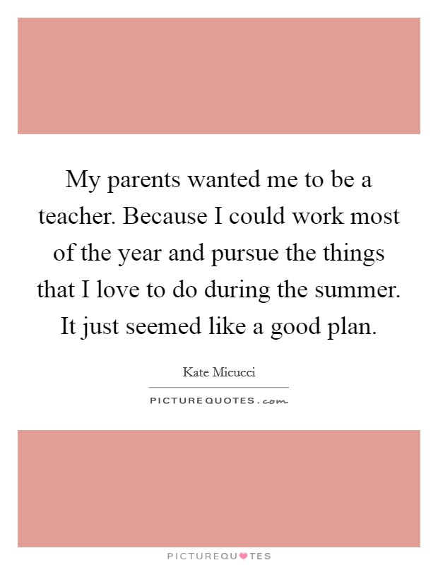 My parents wanted me to be a teacher. Because I could work most of the year and pursue the things that I love to do during the summer. It just seemed like a good plan Picture Quote #1