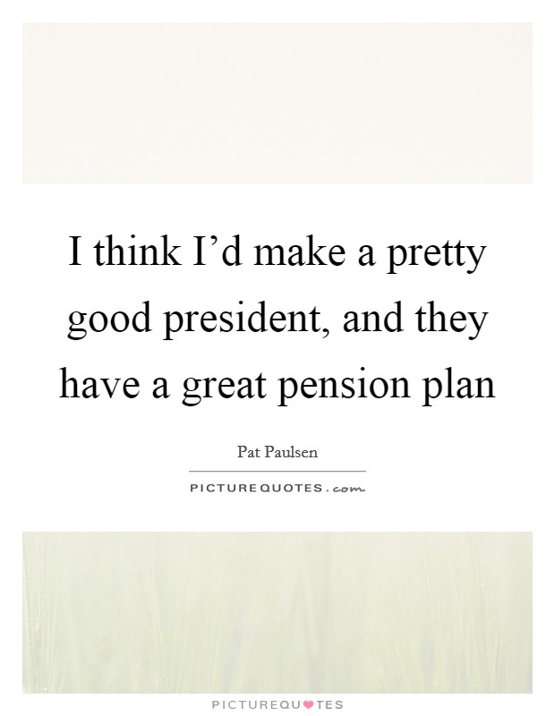 I think I'd make a pretty good president, and they have a great pension plan Picture Quote #1