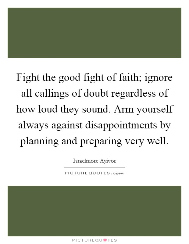 Fight the good fight of faith; ignore all callings of doubt regardless of how loud they sound. Arm yourself always against disappointments by planning and preparing very well Picture Quote #1