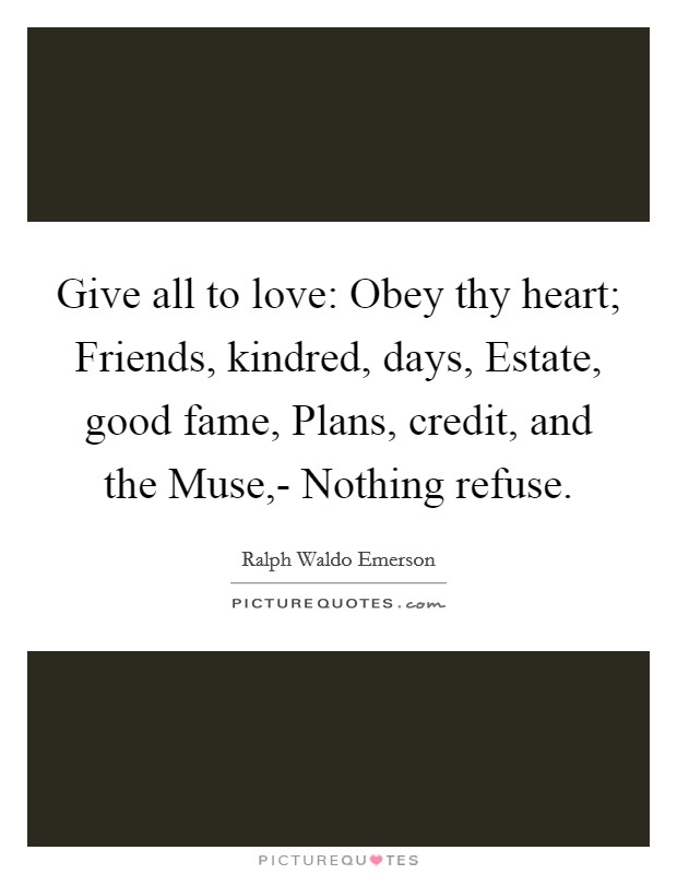 Give all to love: Obey thy heart; Friends, kindred, days, Estate, good fame, Plans, credit, and the Muse,- Nothing refuse Picture Quote #1