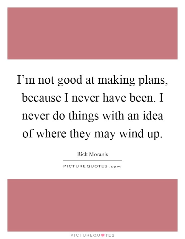 I'm not good at making plans, because I never have been. I never do things with an idea of where they may wind up Picture Quote #1