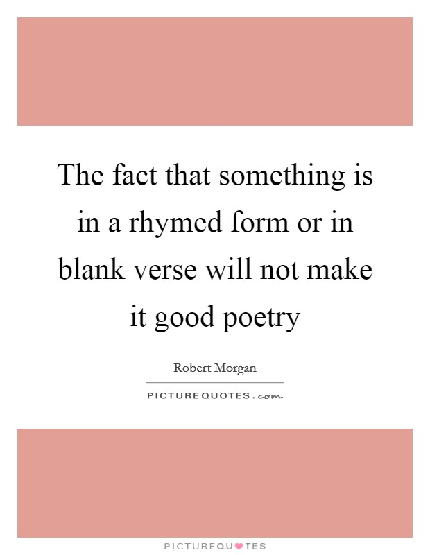 The fact that something is in a rhymed form or in blank verse will not make it good poetry Picture Quote #1