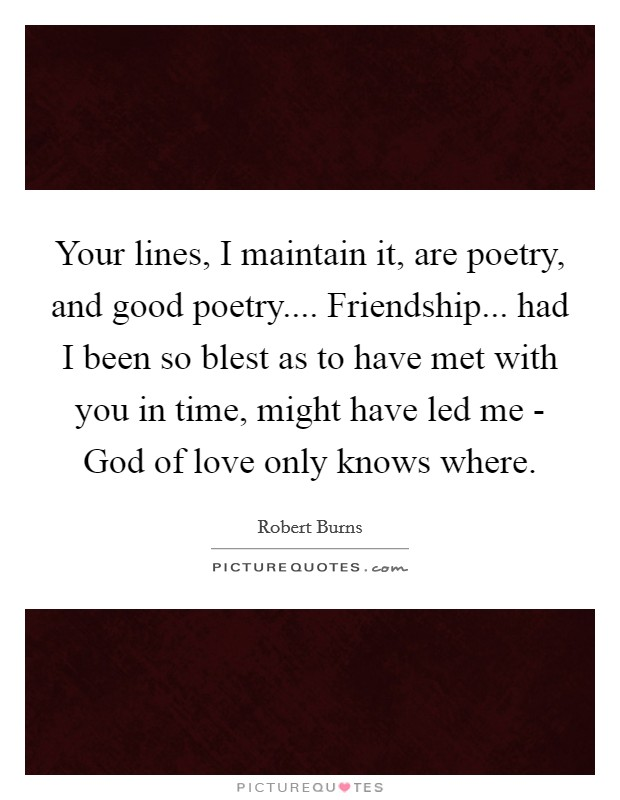 Your lines, I maintain it, are poetry, and good poetry.... Friendship... had I been so blest as to have met with you in time, might have led me - God of love only knows where Picture Quote #1