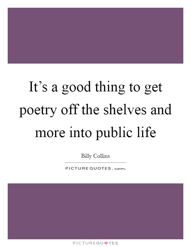 It's a good thing to get poetry off the shelves and more into public life Picture Quote #1