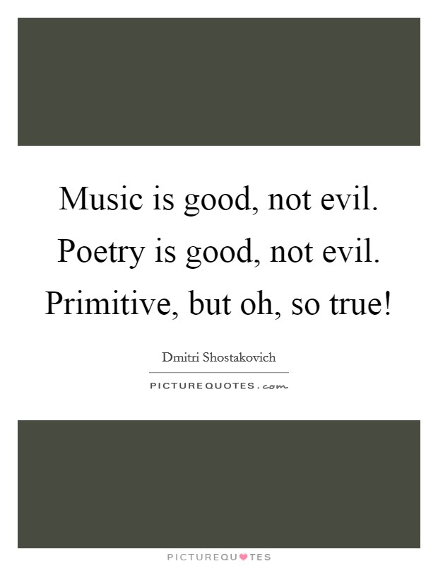 Music is good, not evil. Poetry is good, not evil. Primitive, but oh, so true! Picture Quote #1